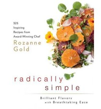 Radically Simple: Brilliant Flavors with Breathtaking Ease: 275 Inspiring Recipes from Award-Winning Chef Rozanne Gold