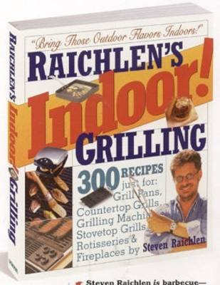Raichlen's Indoor! Grilling: 300 Recipes for Grill Pans, Countertop Grills, Grilling Machines, Stovetop Grills, Rotisseries, and Fireplaces