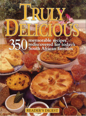Reader's Digest Truly Delicious: 350 Memorable Recipes Rediscovered for Today's South African Families
