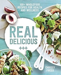 Real Delicious: 100+ Wholefood Recipes for Health and Wellness
