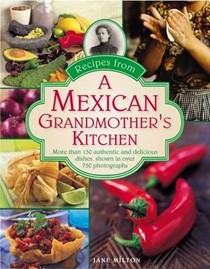 Recipes from a Mexican Grandmother's Kitchen: More Than 150 Authentic and Delicious Dishes, Shown in Over 750 Photographs
