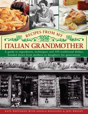 Recipes from My Italian Grandmother: A Guide to Ingredients, Techniques and 100 Traditional Dishes, Handed Down from Mothers to Daughters for Generations
