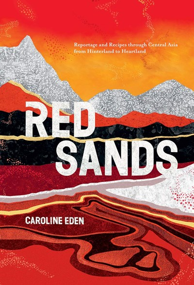 Red Sands: Reportage and Recipes Through Central Asia, from Hinterland to Heartland