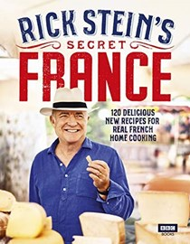 Rick Stein's Secret France: 120 Delicious New Recipes for Real French Home Cooking