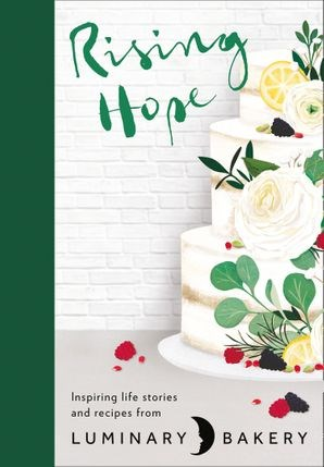 Rising Hope: Inspiring Life Stories and Recipes from Luminary Bakery
