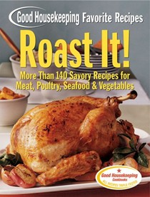 Roast It! Good Housekeeping Favorite Recipes: More Than 140 Savory Recipes for Meat, Poultry, Seafood & Vegetables