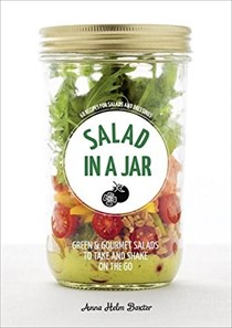 Salad in a Jar: Green & Gourmet Salads to Shake and Take on the Go: 68 Recipes for Salads and Dressings