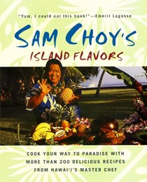Sam Choy's Island Flavors: Cook Your Way to Paradise with More Than 200 Delicious Recipes from Hawai'i's Master Chef