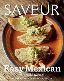Saveur Easy Mexican: 37 Classic Recipes