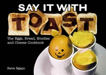 Say it with Toast: the Eggs, Bread, Noodles and Cheese Cookbook
