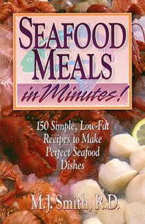 Seafood Meals in Minutes: 150 Simple, Low-Fat Recipes to Make Perfect Seafood Dishes