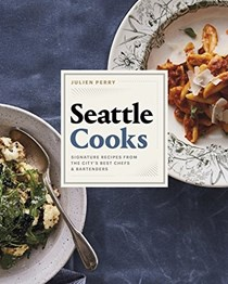 Seattle Cooks: Signature Recipes from the City's Best Chefs and Bartenders