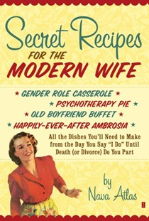 "Secret Recipes for the Modern Wife: All the Dishes You'll Need to Make from the Day You Say ""I Do"" until Death (or Divorce) Do You Part"