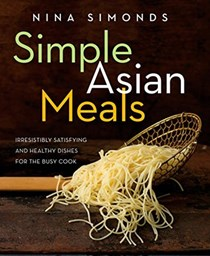 Simple Asian Meals: Irresistibly Satisfying and Healthy Dishes for the Busy Cook: A Cookbook
