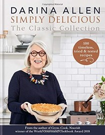 Simply Delicious: The Classic Collection: 100 Timeless, Tried & Tested Recipes