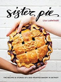 Sister Pie: The Recipes and Stories of a Big-Hearted Bakery in Detroit