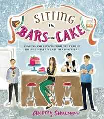 Sitting in Bars with Cake: Lessons and Recipes from One Year of Trying to Bake My Way to a Boyfriend
