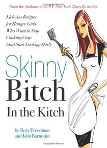Skinny Bitch in the Kitch': Kick-Ass Recipes for Hungry Girls Who Want to Stop Cooking Crap (and Start Looking Hot!)