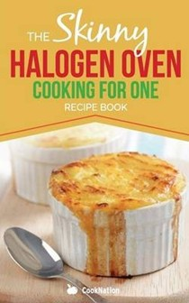 Skinny Halogen Cooking for One: Single Serving, Healthy, Low Calorie Halogen Oven Recipes Under 200, 300 and 400 Calories