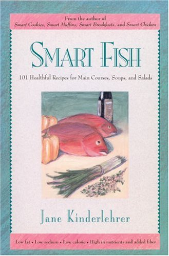 Smart Fish: 101 Healthful Recipes for Main Courses, Soups and Salads