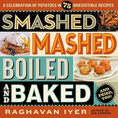 Smashed, Mashed, Boiled, and Baked...and Fried, Too!: A Celebration of Potatoes in 75 Irresistible Recipes