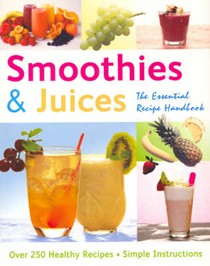 Smoothies and Juices: The Essential Recipe Handbook
