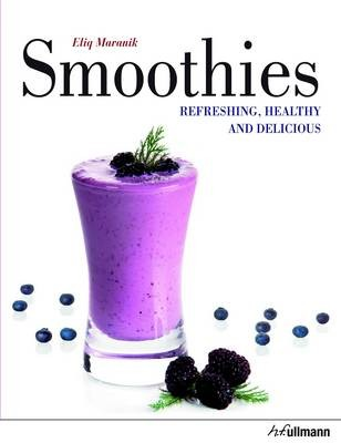 Smoothies: Refreshing, Healthy & Delicious