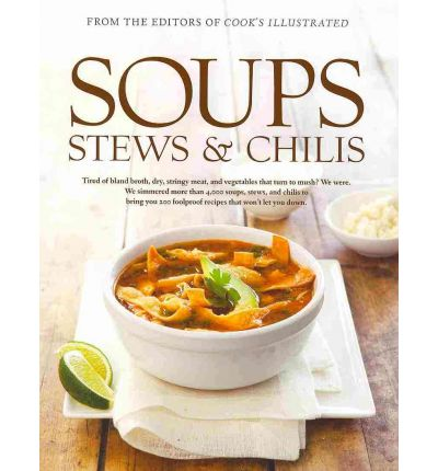 Soups, Stews & Chilis: Tired of Bland Broth, Dry, Stringy Meat, and Vegetables That Turn to Mush? We Were. We Simmered More Than 7,000 Pots of Soup, Stew, and Chili to Bring You 250 Foolproof Recipes That Won't Ever Let You Down
