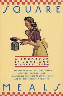 Square Meals: A Cookbook: Taste Thrills of Only Yesterday--from Mom's Best Pot Roast and Tuna Noodle Casserole to Ladies' Lunch and the Perfect Living Room Luau