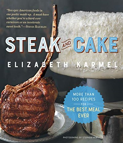 Steak and Cake: More Than 100 Recipes for the Best Meal Ever
