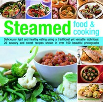Steamed Food And Cooking: Deliciously Light And Healthy Eating Using A Traditional Yet Versatile Technique