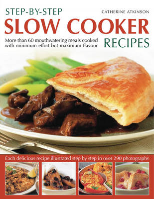 Step-by-step Slow Cooker Recipes: 60 Mouthwatering Meals with Minimum Effort But Maximum Flavour