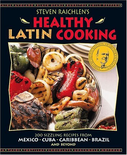 Steven Raichlen's Healthy Latin Cooking: 200 Sizzling Recipes from Mexico, Cuba, Caribbean, Brazil and Beyond