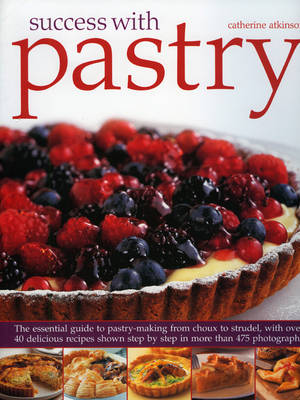 Success with Pastry: The Essential Guide to Pastry-making from Choux to Strudel, with Over 40 Delicious Recipes Shown Step-by-step