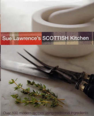 Sue Lawrence's Scottish Kitchen: Over 100 Modern Recipes Using Traditional Ingredients