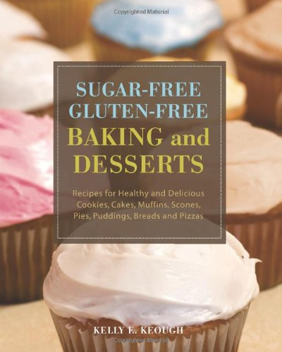 Sugar-free Gluten-free Baking and Desserts: Recipes for Healthy and Delicious Cookies, Cakes, Muffins, Scones, Pies, Puddings, Breads and Pizzas