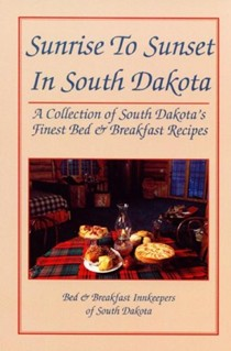 Sunrise to Sunset in South Dakota: A Collection of South Dakota's Finest Bed & Breakfast Recipes