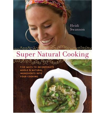 Super Natural Cooking: Five Delicious Ways to Incorporate Whole & Natural Ingredients Into Your Cooking