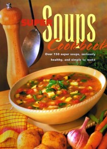 Super Soups Cookbook: Over 150 Super Soups, Seriously Healthy and Simple to Make