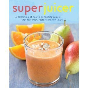 Superjuicer: A Collection of Health-enhancing Juices That Replenish, Restore, Adn Revitalize