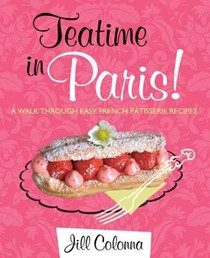 Teatime in Paris!: A Walk Through Easy French Pâtisserie Recipes