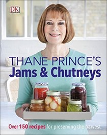 Thane Prince's Jams & Chutneys: Over 150 Recipes for Preserving the Harvest
