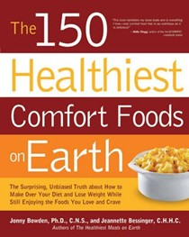 The 150 Healthiest Comfort Foods on Earth: The Surprising, Unbiased Truth About How You Can Make Over Your Diet and Lose Weight While Still Enjoying the Foods You Love and Crave