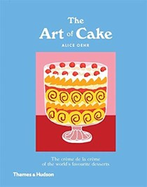 The Art of Cake: The Crème de la Crème of the World's Favourite Desserts