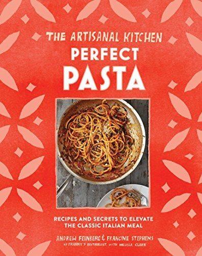 The Artisanal Kitchen: Perfect Pasta: Simple, Seasonal Recipes to Make Any Night of the Week