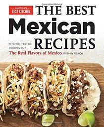 The Best Mexican Recipes: Kitchen-Tested Recipes That Put the Real Flavors of Mexico Within Reach