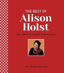 The Best of Alison Holst: Over 1,000 of her favourite recipes and tips
