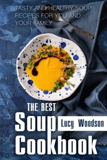 The Best Soup Cookbook: Tasty and Healthy Soup Recipes for You and Your Family