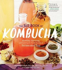 The Big Book of Kombucha: Brewing, Flavoring, and Enjoying the Benefits of Fermented Tea