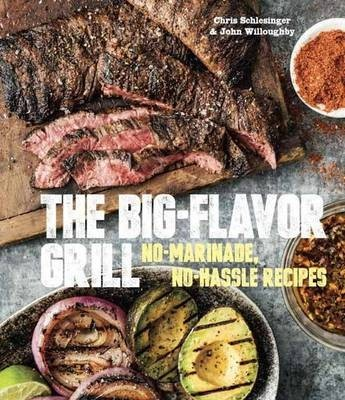 The Big-Flavor Grill: No-Marinade, No-Hassle Recipes for Delicious Steaks, Chicken, Ribs, Chops, Vegetables, Shrimp, and Fish